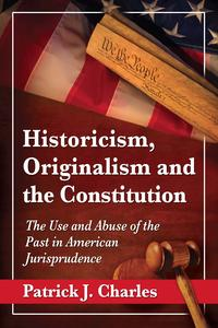 Historicism, Originalism and the ConstitutionThe Use and Abuse of the Past in American Jurisprudence【電子書籍】[ Patrick J. Charles ]
