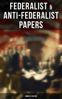 Federalist & Anti-Federalist Papers - Complete EditionU.S. Constitution, Declaration of Independence, Bill of Rights, Important Documents by the Founding Fathers & more【電子書籍】[ Alexander Hamilton ]