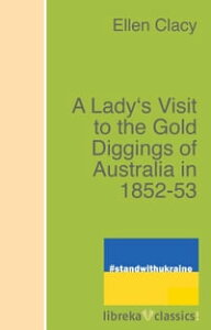 A Lady's Visit to the Gold Diggings of Australia in 1852-53【電子書籍】[ Charles Clacy ]