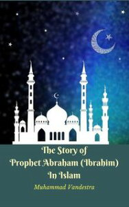 The Story of Prophet Abraham (Ibrahim) In Islam【電子書籍】[ Muhammad Vandestra ]