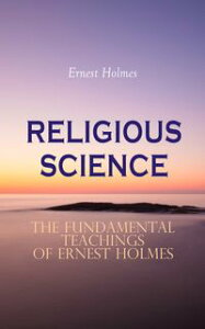 RELIGIOUS SCIENCE - The Fundamental Teachings of Ernest HolmesNew Thought Collection; Creative Mind, Creative Mind and Success & The Science of Mind【電子書籍】[ Ernest Holmes ]