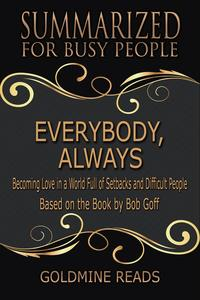 Everybody, Always - Summarized for Busy People: Becoming Love in a World Full of Setbacks and Difficult People: Based on the Book by Bob Goff【電子書籍】[ Goldmine Reads ]
