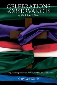 Celebrations and Observances of the Church YearLeading Meaningful Services from Advent to All Saints' Day【電子書籍】[ Gary Lee Waller ]