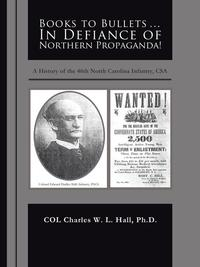 Books to Bullets... in Defiance of Northern Propaganda!A History of the 46Th North Carolina Infantry, Csa【電子書籍】[ COL Charles W. L. Hall ]