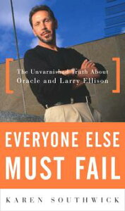 Everyone Else Must FailThe Unvarnished Truth About Oracle and Larry Ellison【電子書籍】[ Karen Southwick ]