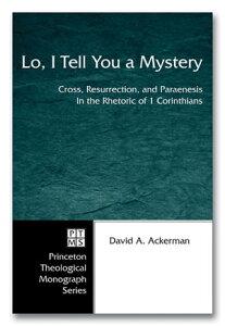 Lo, I Tell You a MysteryCross, Resurrection, and Paraenesis in the Rhetoric of 1 Corinthians【電子書籍】[ David A. Ackerman ]