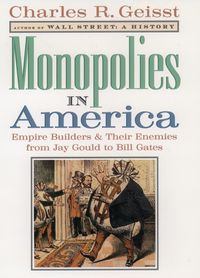 Monopolies in AmericaEmpire Builders and Their Enemies from Jay Gould to Bill Gates【電子書籍】[ Charles R. Geisst ]