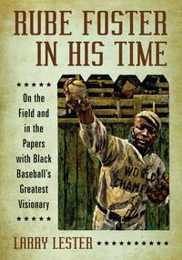 Rube Foster in His TimeOn the Field and in the Papers with Black Baseball's Greatest Visionary【電子書籍】[ Larry Lester ]