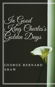 In Good King Charles's Golden Days (Annotated)【電子書籍】[ George Bernard Shaw ]