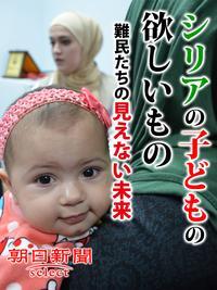 シリアの子どもの欲しいもの 難民たちの見えない未来【電子書籍】[ 朝日新聞 ]