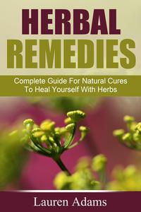 Herbal Remedies: Complete Guide For Natural Cures To Heal Yourself With Herbs【電子書籍】[ Lauren Adams ]