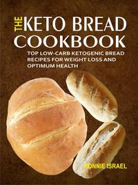 The Keto Bread Cookbook: Top Low-Carb Ketogenic Bread Recipes For Weight Loss And Optimum Health【電子書籍】[ Ronnie Israel ]