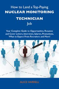 How to Land a Top-Paying Nuclear monitoring technician Job: Your Complete Guide to Opportunities, Resumes and Cover Letters, Interviews, Salaries, Promotions, What to Expect From Recruiters and More【電子書籍】[ Harrell Alice ]
