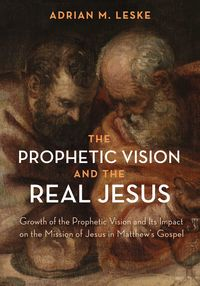The Prophetic Vision and the Real JesusGrowth of the Prophetic Vision and Its Impact on the Mission of Jesus in Matthew's Gospel【電子書籍】[ Adrian M. Leske ]