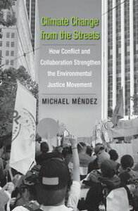 Climate Change from the StreetsHow Conflict and Collaboration Strengthen the Environmental Justice Movement【電子書籍】[ Michael Mendez ]