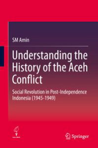 Understanding the History of the Aceh ConflictSocial Revolution in Post-Independence Indonesia (1945-1949)【電子書籍】[ SM Amin ]
