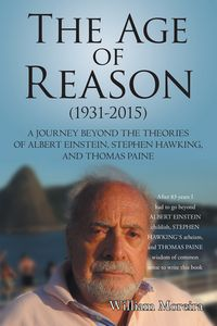 The Age of Reason (1931-2015)A Journey Beyond the Theories of Albert Einstein, Stephen Hawking, and Thomas Paine【電子書籍】[ William Moreira ]