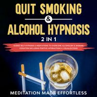 Quit Smoking & Alcohol Hypnosis (2 In 1) Guided Self-Hypnosis & Meditations To Overcome Alcoholism & Smoking Cessation Including Positive Affirmations & Visualizations【電子書籍】[ Meditation Made Effortless ]