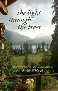 The Light Through the TreesReflections on Land and Farming【電子書籍】[ Luanne Armstrong ]