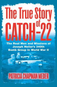 The True Story of Catch-22The Real Men and Missions of Joseph Heller's 340th Bomb Group in World War II【電子書籍】[ Patricia Chapman Meder ]