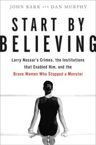Start by BelievingLarry Nassar's Crimes, the Institutions that Enabled Him, and the Brave Women Who Stopped a Monster【電子書籍】[ John Barr ]