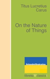 On the Nature of Things【電子書籍】[ Titus Lucretius Carus ]