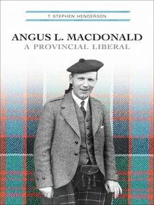 Angus L. MacdonaldA Provincial Liberal【電子書籍】[ T. Stephen Henderson ]