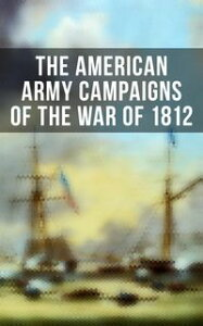The American Army Campaigns of the War of 1812【電子書籍】[ John R. Maass ]