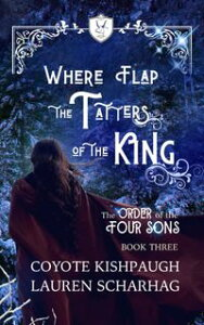 Where Flap the Tatters of the King: The Order of the Four Sons, Book III【電子書籍】[ Lauren Scharhag ]