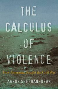 The Calculus of ViolenceHow Americans Fought the Civil War【電子書籍】[ Aaron Sheehan-Dean ]