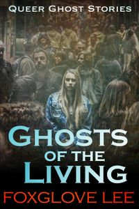 Ghosts of the LivingQueer Ghost Stories, #13【電子書籍】[ Foxglove Lee ]