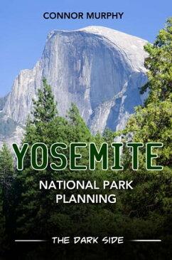 Yosemite National Park Planning: The Dark Side【電子書籍】[ Connor Murphy ]