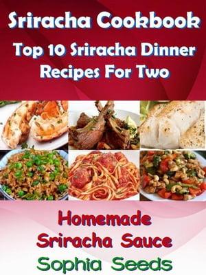 Sriracha Cookbook: Top 10 Sriracha Dinner Recipes For Two with Homemade Sriracha SauceEasy Cooking Recipes【電子書籍】[ Sophia Seeds ]