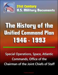 21st Century U.S. Military Documents: The History of the Unified Command Plan 1946 - 1993 - Special Operations, Space, Atlantic Commands, Office of the Chairman of the Joint Chiefs of Staff【電子書籍】[ Progressive Management ]
