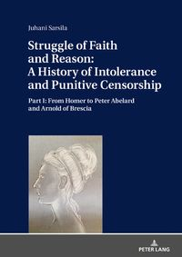 Struggle of Faith and Reason: A History of Intolerance and Punitive CensorshipPart I: From Homer to Peter Abelard and Arnold of Brescia【電子書籍】[ Juhani Sarsila ]
