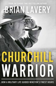 Churchill WarriorHow a Military Life Guided Winston's Finest Hours【電子書籍】[ Brian Lavery ]