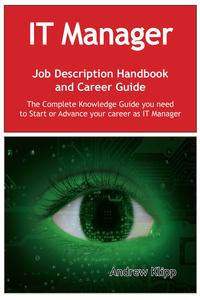 The IT Manager Job Description Handbook and Career Guide: The Complete Knowledge Guide you need to Start or Advance your Career as IT Manager. Practical Manual for Job-Hunters and Career-Changers.【電子書籍】[ Andrew Klipp ]