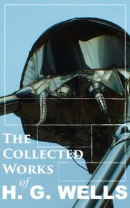 The Collected Works of H. G. WellsOver 120+ Science Fiction Classics, Dystopian Novels & Time Travel Tales; Including Scientific, Political and Historical Writings (The Time Machine, The War of the Worlds, Modern Utopia…)【電子書籍】