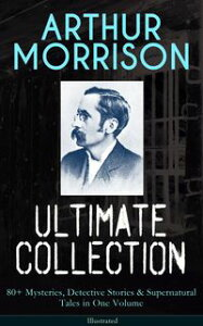 ARTHUR MORRISON Ultimate Collection: 80+ Mysteries, Detective Stories & Supernatural Tales in One Volume (Illustrated)Adventures of Martin Hewitt, The Red Triangle, A Child of the Jago, Tales of Mean Streets, To London Town, The Green Ey【電子書籍】