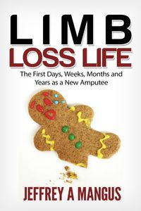 LIMB LOSS LIFEThe First Days, Weeks, Months and Year as a New Amputee【電子書籍】[ Jeffrey A. Mangus ]
