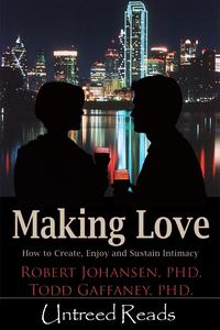 Making Love: How to Create, Enjoy and Sustain Intimacy【電子書籍】[ Robert Johansen & Todd Gaffaney ]