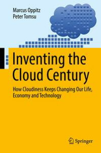 Inventing the Cloud CenturyHow Cloudiness Keeps Changing Our Life, Economy and Technology【電子書籍】[ Marcus Oppitz ]