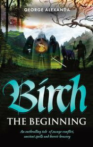 Birch The BeginningAn enthralling tale of savage conflict, ancient spells and heroic bravery【電子書籍】[ George Alexanda ]