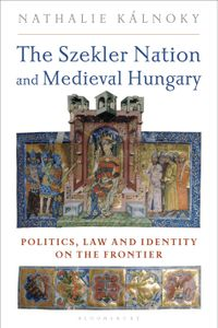 The Szekler Nation and Medieval HungaryPolitics, Law and Identity on the Frontier【電子書籍】[ Nathalie Kalnoky ]