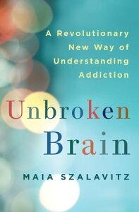 Unbroken BrainA Revolutionary New Way of Understanding Addiction【電子書籍】[ Maia Szalavitz ]