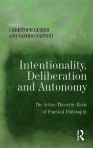 Intentionality, Deliberation and AutonomyThe Action-Theoretic Basis of Practical Philosophy【電子書籍】[ Sandro Nannini ]