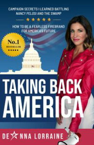 Taking Back America: Campaign Secrets I Learned Battling Nancy Pelosi and The Swamp, How to be a Fearless Firebrand for America's Future【電子書籍】[ DeAnna Lorraine ]