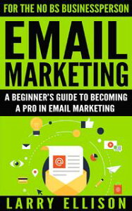 Email MarketingA Beginner's Guide to Becoming a Pro In Email Marketing【電子書籍】[ Larry Ellison ]