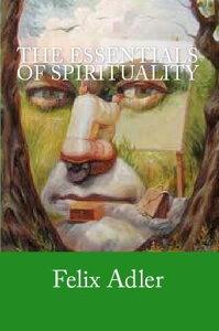 The Essentials of Spirituality【電子書籍】[ Felix Adler ]
