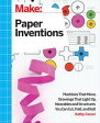 Make: Paper InventionsMachines that Move, Drawings that Light Up, and Wearables and Structures You Can Cut, Fold, and Roll【電子書籍】[ Kathy Ceceri ]